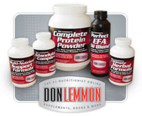 Order KNOW HOW Supplements - CLICK HERE - Nutritionist, Exercise Specialist, Health & Fitness Author, Weight Loss Expert, Don Lemmon. News regarding Essential Fats, Multi-Vitamins, Protein Powder, Fat Burners, Bodybuilding & Diet Tips. We expose myths, fads, lies and the truth about Bill Phillips, Suzanne Somers, Richard Simmons, Barry Sear, Dr. Atkins and other scams!